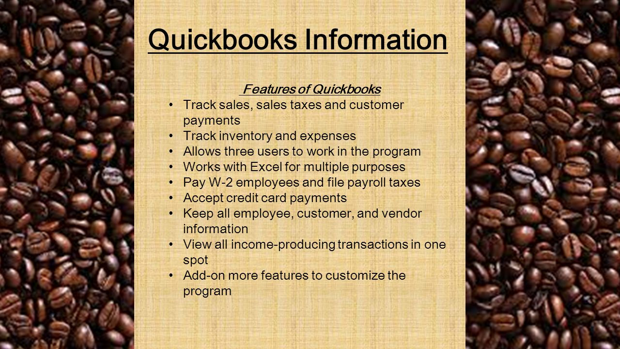 Quickbooks Information Features of Quickbooks Track sales, sales taxes and customer payments Track inventory and expenses Allows three users to work in the program Works with Excel for multiple purposes Pay W-2 employees and file payroll taxes Accept credit card payments Keep all employee, customer, and vendor information View all income-producing transactions in one spot Add-on more features to customize the program