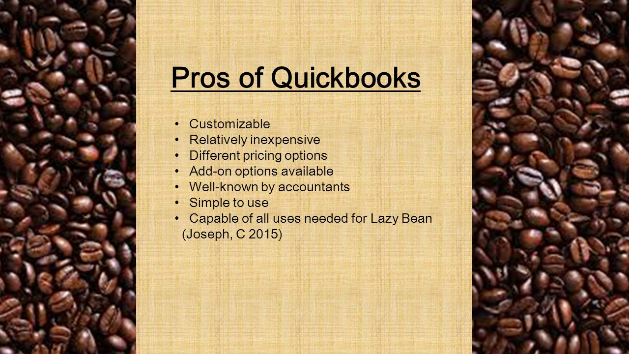Pros of Quickbooks Customizable Relatively inexpensive Different pricing options Add-on options available Well-known by accountants Simple to use Capable of all uses needed for Lazy Bean (Joseph, C 2015)