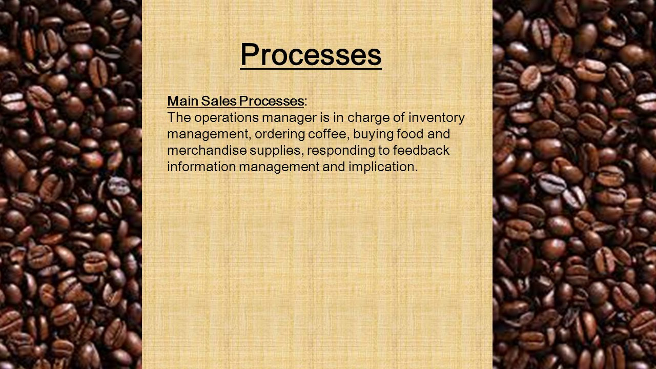 Processes Main Sales Processes: The operations manager is in charge of inventory management, ordering coffee, buying food and merchandise supplies, responding to feedback information management and implication.