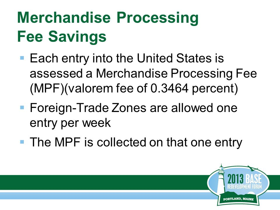 Merchandise Processing Fee Savings  Each entry into the United States is assessed a Merchandise Processing Fee (MPF)(valorem fee of 0.3464 percent)  Foreign-Trade Zones are allowed one entry per week  The MPF is collected on that one entry