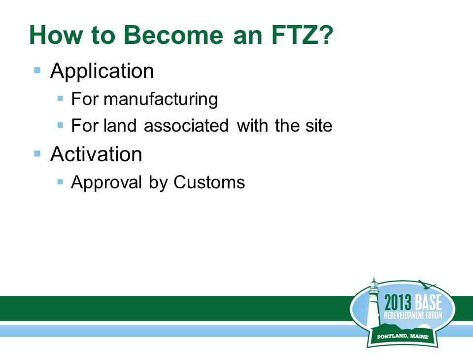 How to Become an FTZ?  Application  For manufacturing  For land associated with the site  Activation  Approval by Customs