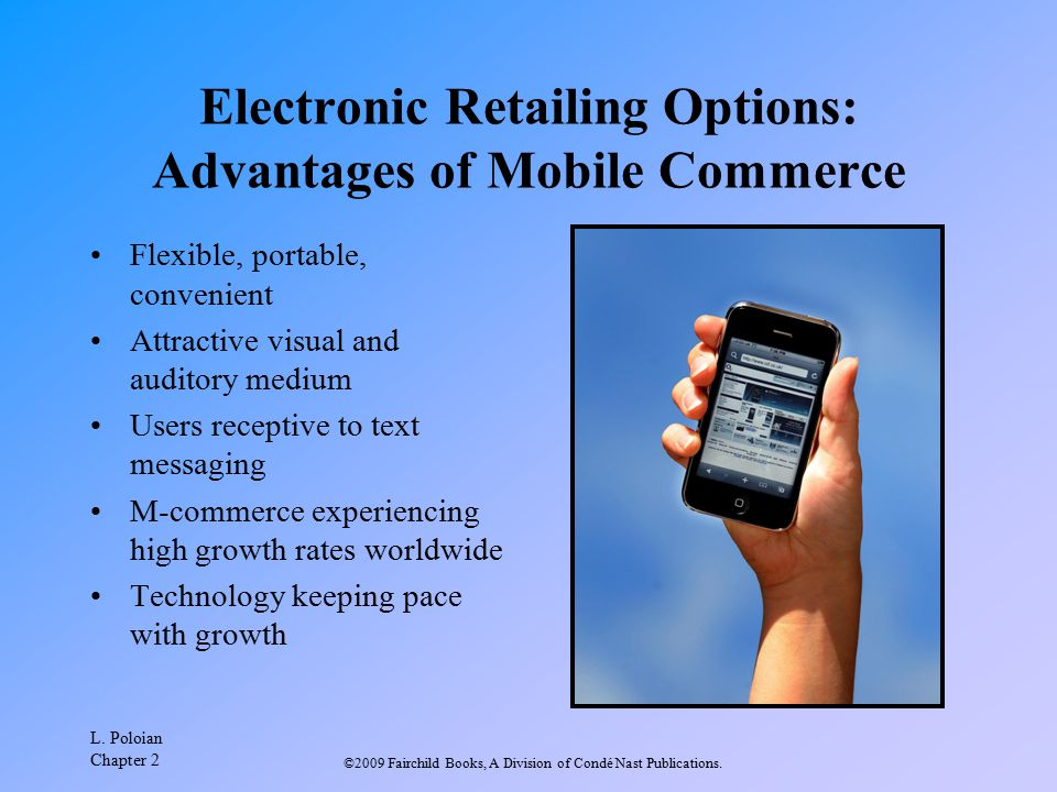 L. Poloian Chapter 2 ©2009 Fairchild Books, A Division of Condé Nast Publications. Electronic Retailing Options: Advantages of Mobile Commerce Flexibl
