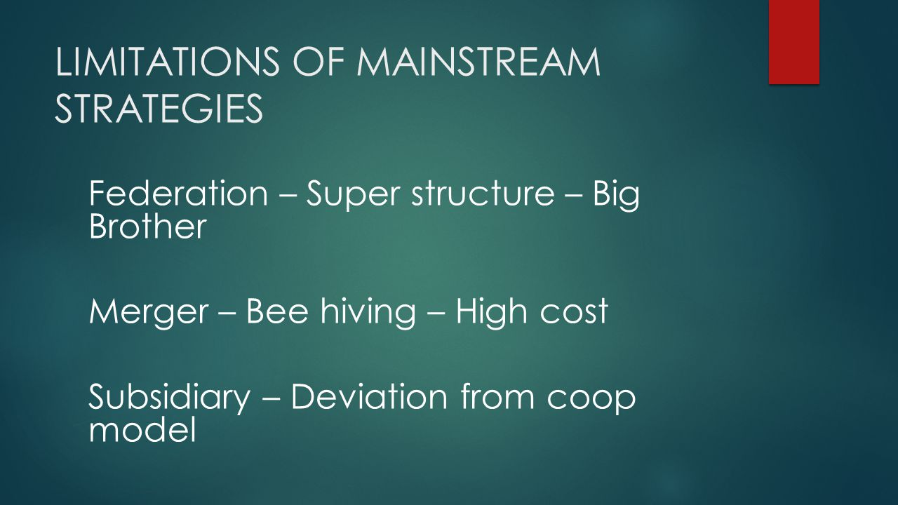 LIMITATIONS OF MAINSTREAM STRATEGIES Federation – Super structure – Big Brother Merger – Bee hiving – High cost Subsidiary – Deviation from coop model