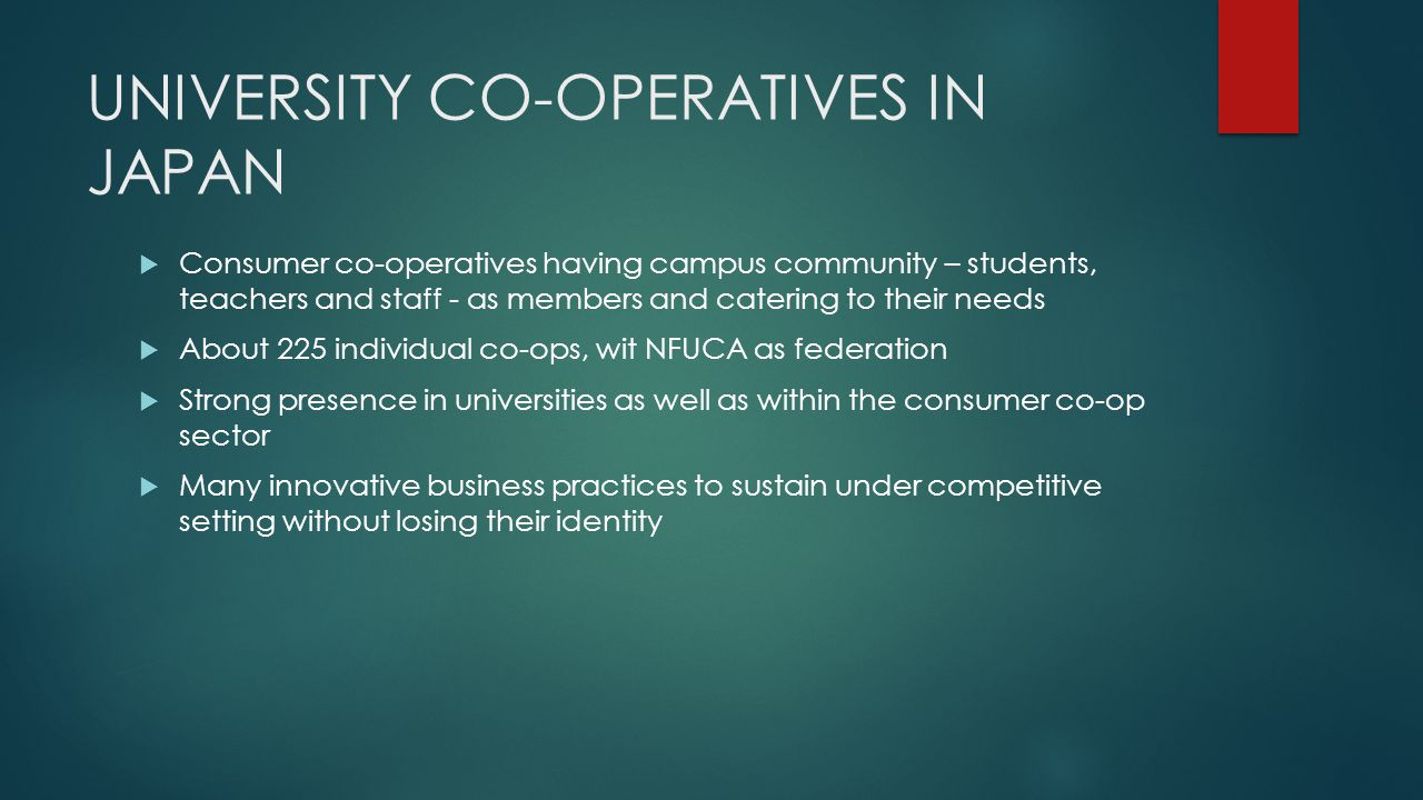 UNIVERSITY CO-OPERATIVES IN JAPAN  Consumer co-operatives having campus community – students, teachers and staff - as members and catering to their needs  About 225 individual co-ops, wit NFUCA as federation  Strong presence in universities as well as within the consumer co-op sector  Many innovative business practices to sustain under competitive setting without losing their identity