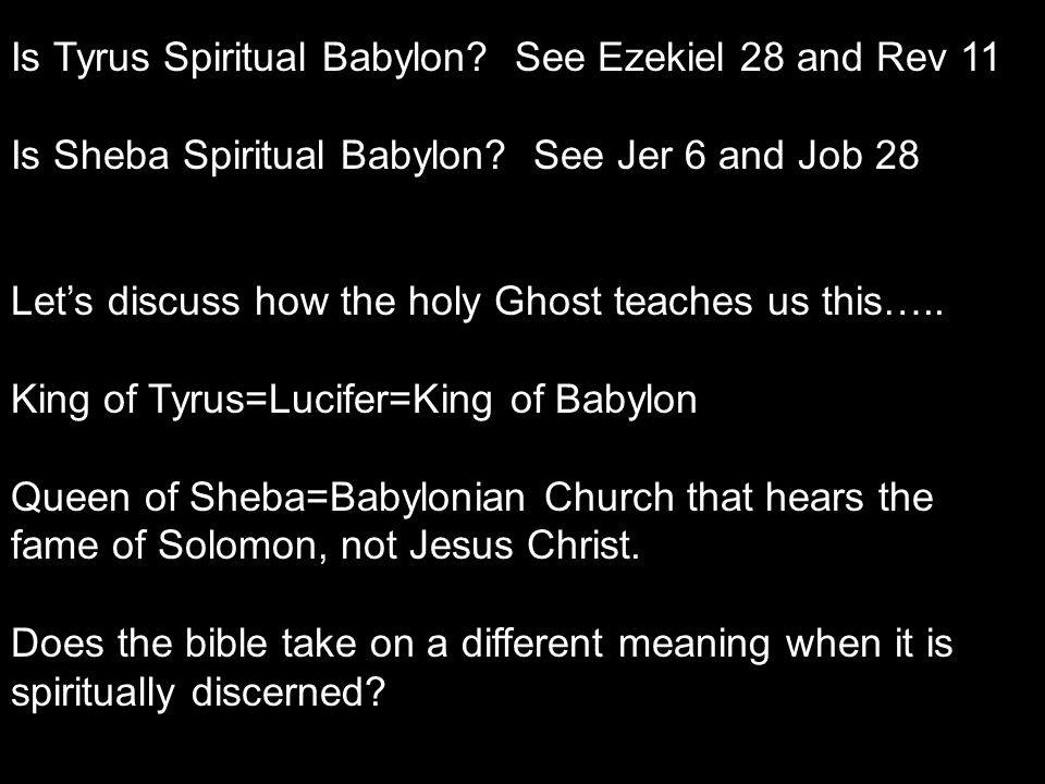 Is Tyrus Spiritual Babylon? See Ezekiel 28 and Rev 11 Is Sheba Spiritual Babylon? See Jer 6 and Job 28 Let's discuss how the holy Ghost teaches us thi