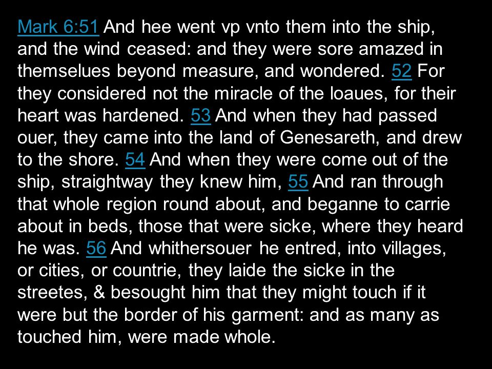 Mark 6:51Mark 6:51 And hee went vp vnto them into the ship, and the wind ceased: and they were sore amazed in themselues beyond measure, and wondered.