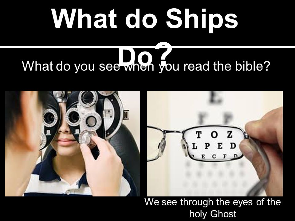 What do Ships Do ? What do you see when you read the bible? We see through the eyes of the holy Ghost