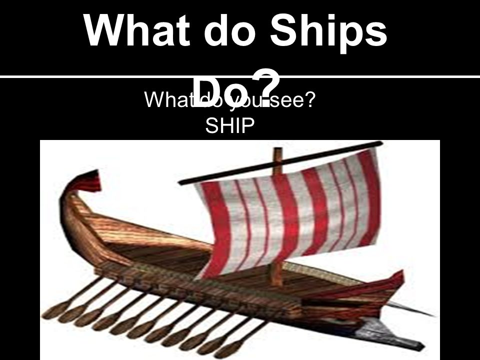 What do Ships Do ? What do you see? SHIP