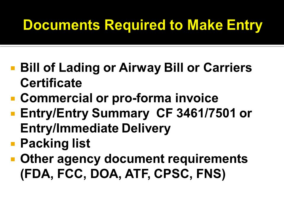  Bill of Lading or Airway Bill or Carriers Certificate  Commercial or pro-forma invoice  Entry/Entry Summary CF 3461/7501 or Entry/Immediate Delivery  Packing list  Other agency document requirements (FDA, FCC, DOA, ATF, CPSC, FNS)