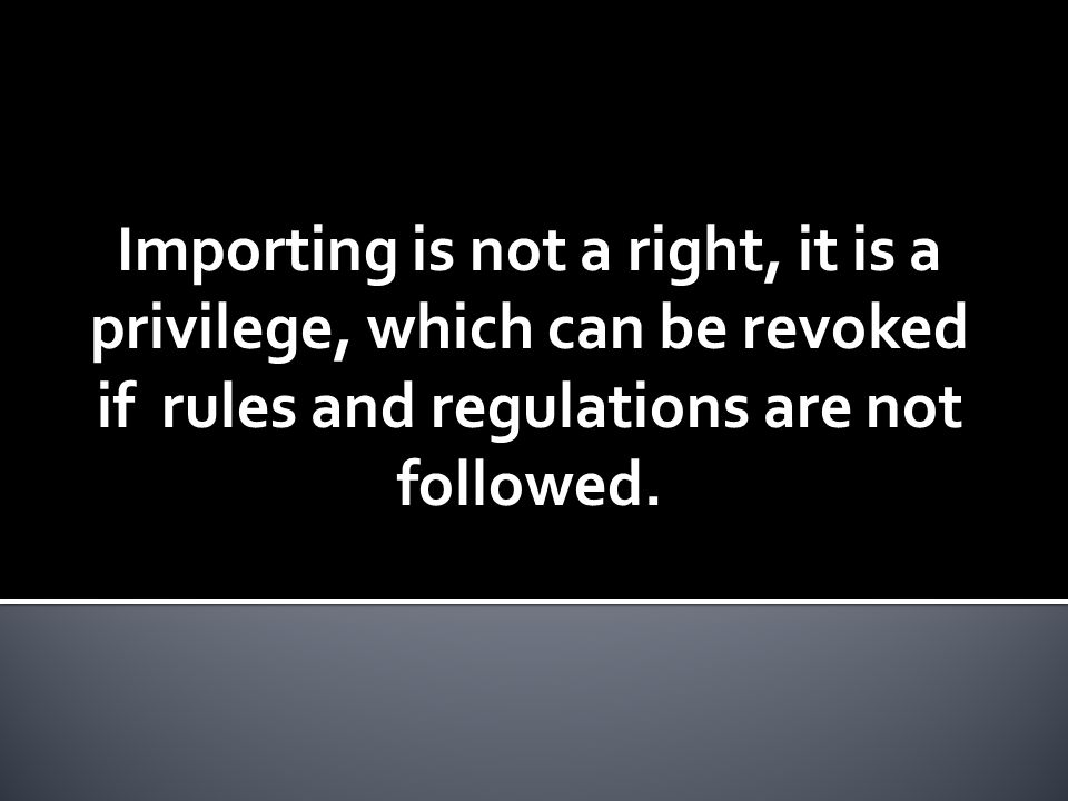 Importing is not a right, it is a privilege, which can be revoked if rules and regulations are not followed.