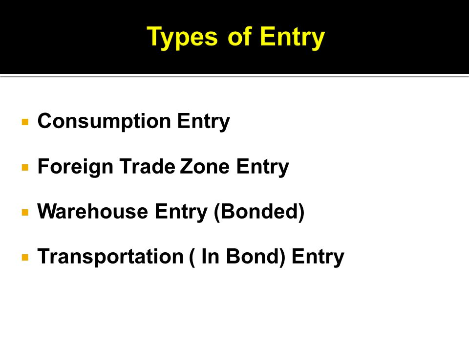  Consumption Entry  Foreign Trade Zone Entry  Warehouse Entry (Bonded)  Transportation ( In Bond) Entry