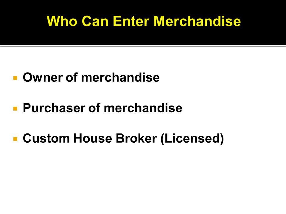  Owner of merchandise  Purchaser of merchandise  Custom House Broker (Licensed)