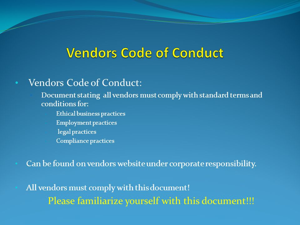 Vendors Code of Conduct: Document stating all vendors must comply with standard terms and conditions for: Ethical business practices Employment practices legal practices Compliance practices Can be found on vendors website under corporate responsibility.