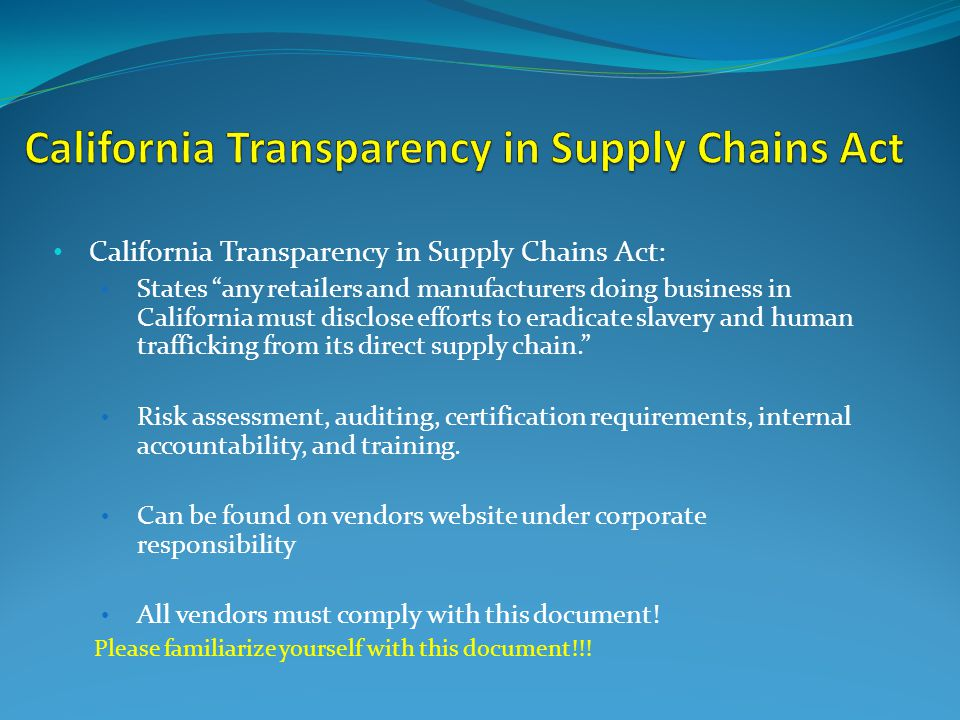 California Transparency in Supply Chains Act: States any retailers and manufacturers doing business in California must disclose efforts to eradicate slavery and human trafficking from its direct supply chain. Risk assessment, auditing, certification requirements, internal accountability, and training.
