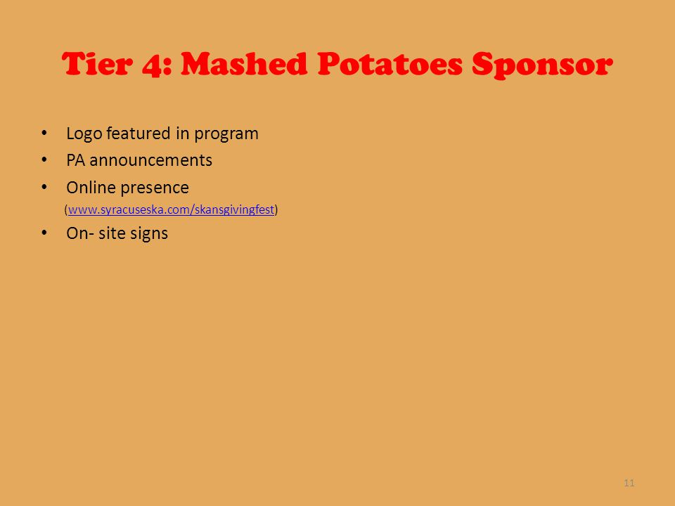 Tier 4: Mashed Potatoes Sponsor Logo featured in program PA announcements Online presence (www.syracuseska.com/skansgivingfest)www.syracuseska.com/skansgivingfest On- site signs 11