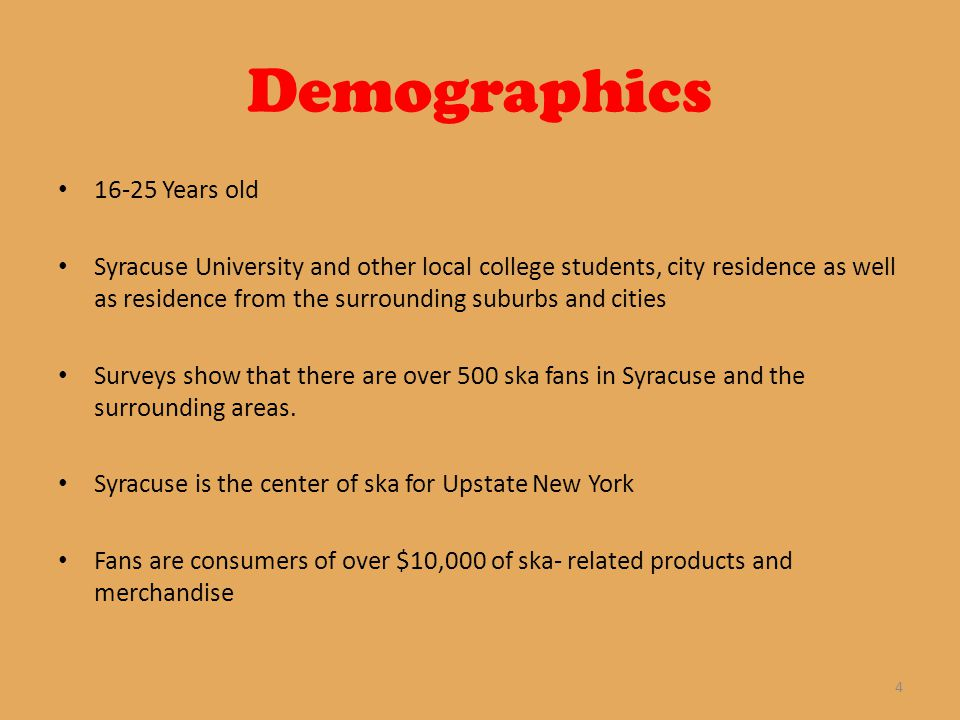 Demographics 16-25 Years old Syracuse University and other local college students, city residence as well as residence from the surrounding suburbs and cities Surveys show that there are over 500 ska fans in Syracuse and the surrounding areas.