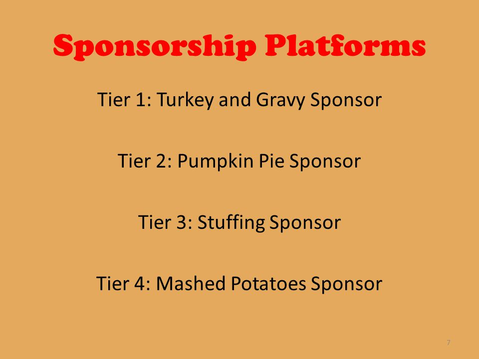 Sponsorship Platforms Tier 1: Turkey and Gravy Sponsor Tier 2: Pumpkin Pie Sponsor Tier 3: Stuffing Sponsor Tier 4: Mashed Potatoes Sponsor 7