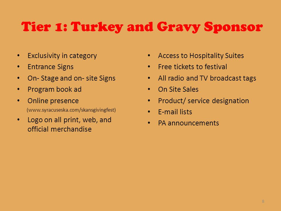 Tier 1: Turkey and Gravy Sponsor Exclusivity in category Entrance Signs On- Stage and on- site Signs Program book ad Online presence (www.syracuseska.com/skansgivingfest) Logo on all print, web, and official merchandise Access to Hospitality Suites Free tickets to festival All radio and TV broadcast tags On Site Sales Product/ service designation E-mail lists PA announcements 8