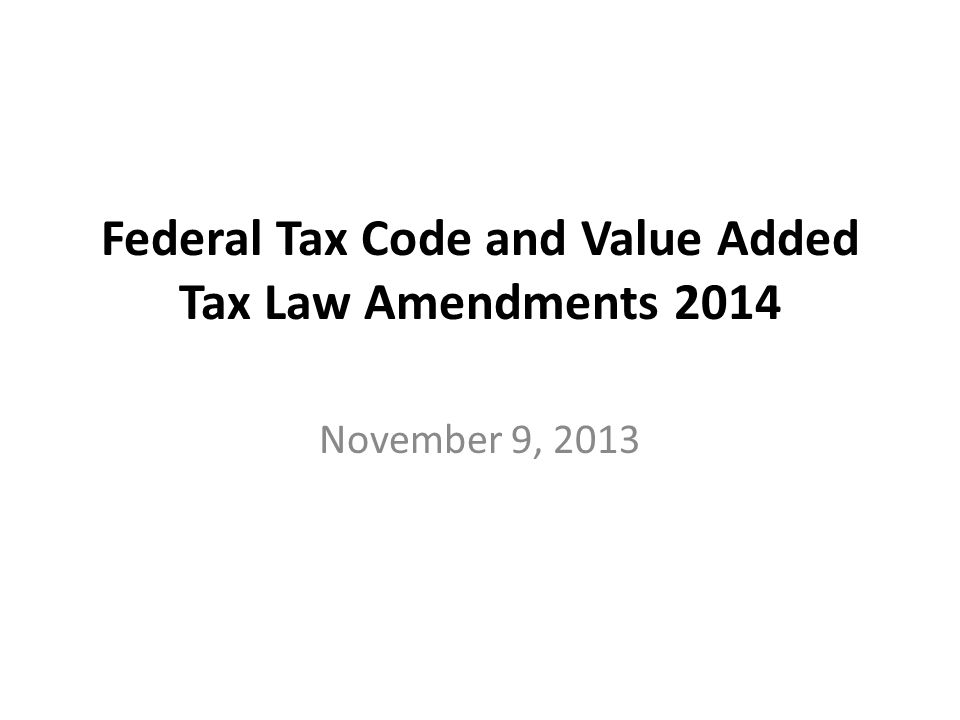 Federal Tax Code and Value Added Tax Law Amendments 2014 November 9, 2013