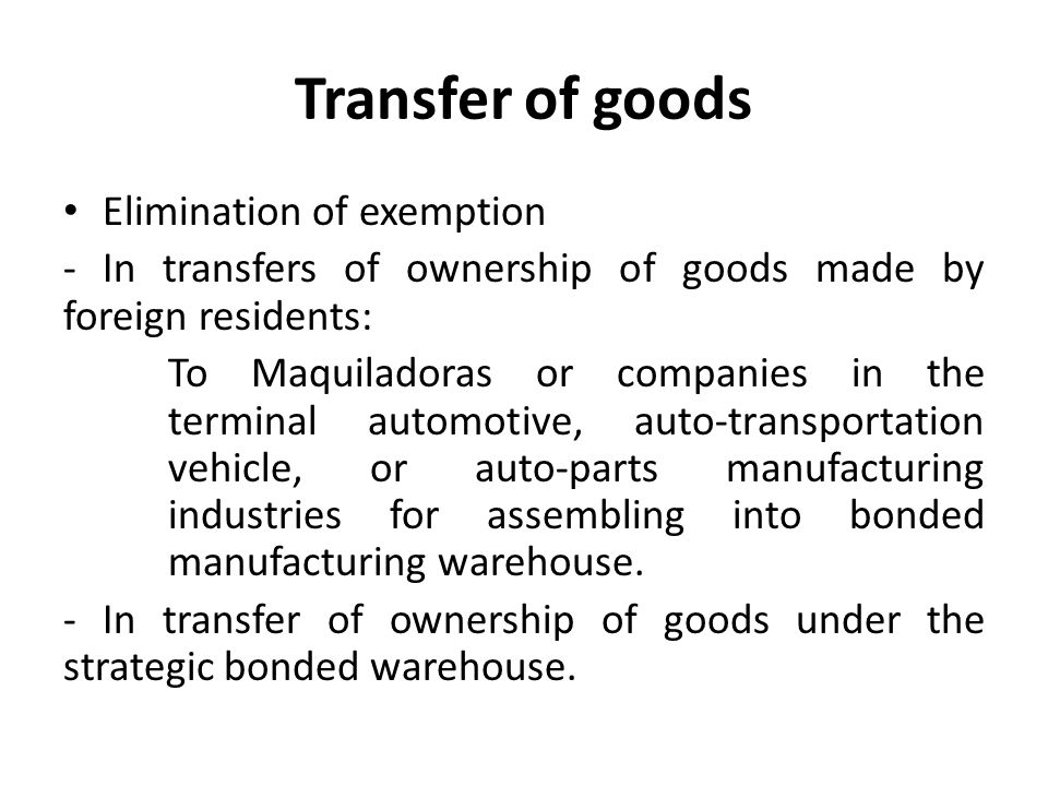 Transfer of goods Elimination of exemption - In transfers of ownership of goods made by foreign residents: To Maquiladoras or companies in the terminal automotive, auto-transportation vehicle, or auto-parts manufacturing industries for assembling into bonded manufacturing warehouse.