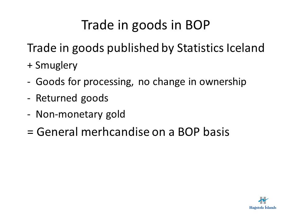 Trade in goods in BOP Trade in goods published by Statistics Iceland + Smuglery -Goods for processing, no change in ownership -Returned goods -Non-monetary gold = General merhcandise on a BOP basis