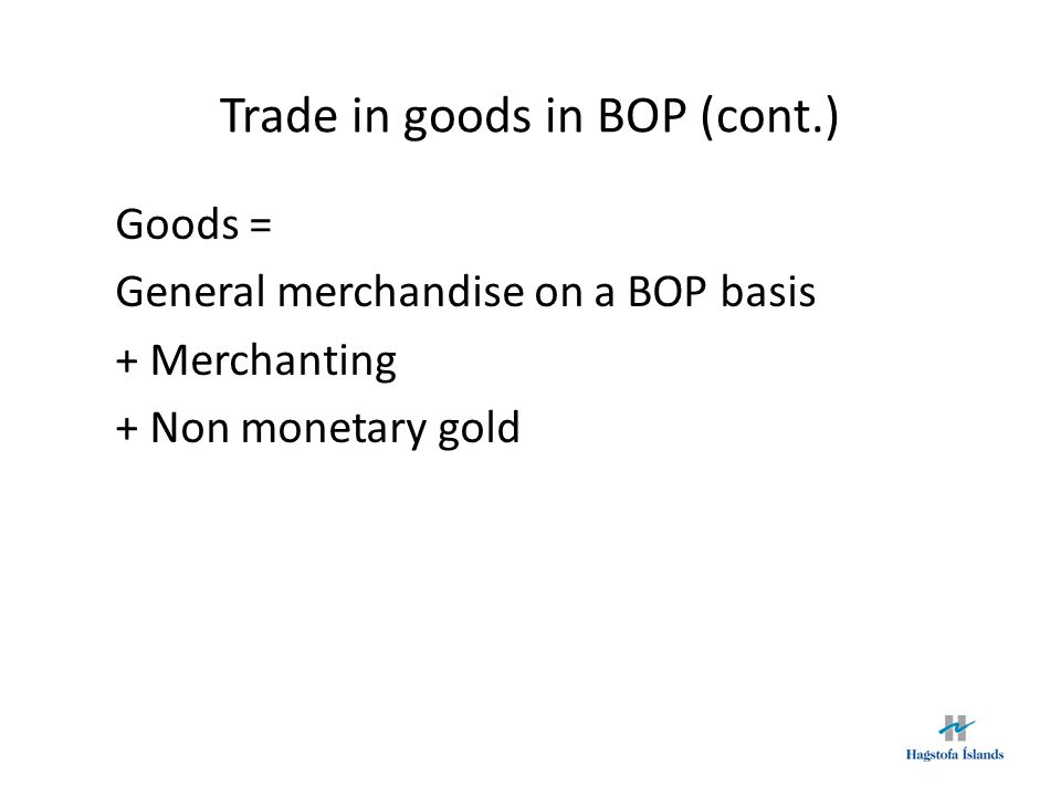 Trade in goods in BOP (cont.) Effect 2013ExportsImportsBalance Trade of goods published by Statistics Iceland 610.7570.540.2 + Smuglery 2.1 - Goods for processing without change in ownership 62.4 17.0 - Returned goods 0.7 2.7 - Non-monetary gold 0.0 = General merchandise on a BOP basis 547.6552.8-5.3