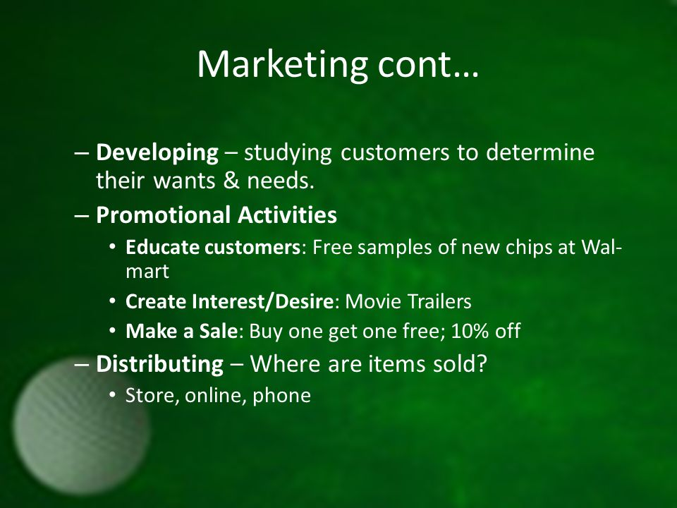 Marketing cont… – Developing – studying customers to determine their wants & needs.