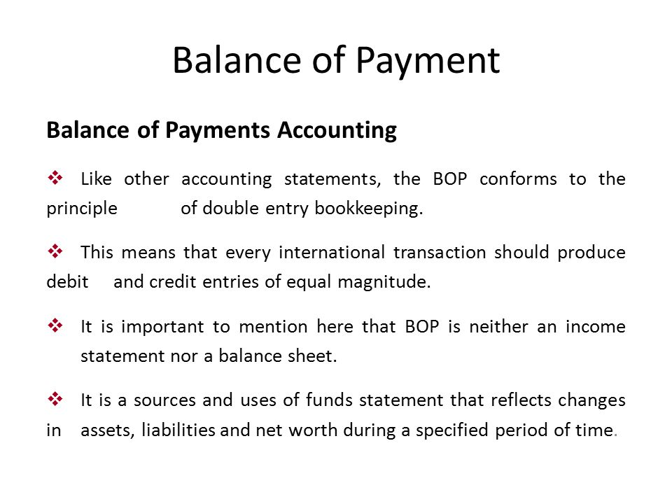 Balance of Payment Balance of Payments Accounting  Like other accounting statements, the BOP conforms to the principle of double entry bookkeeping.