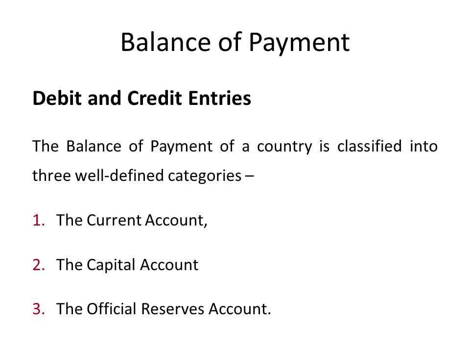Balance of Payment Debit and Credit Entries The Balance of Payment of a country is classified into three well-defined categories – 1.
