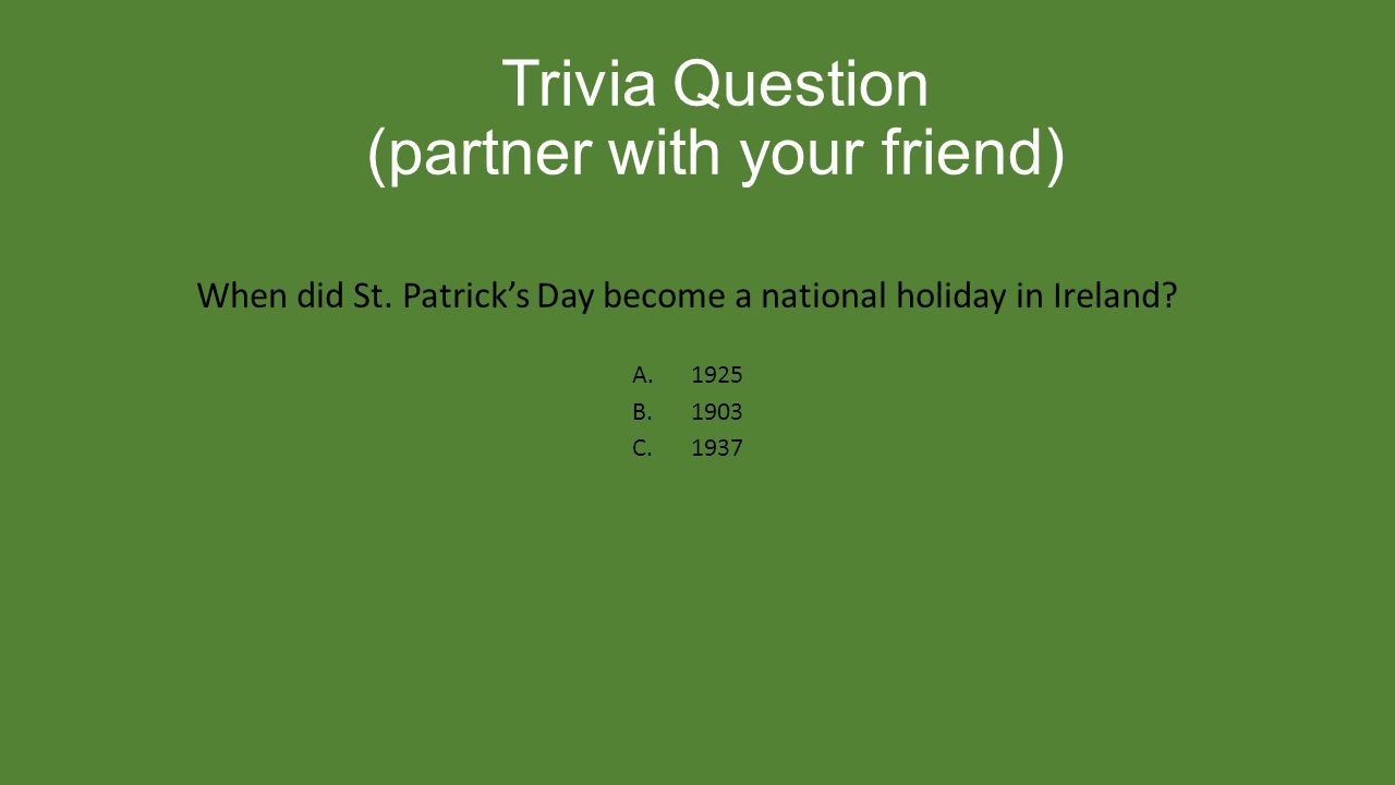 Trivia Question (partner with your friend) When did St. Patrick's Day become a national holiday in Ireland? A.1925 B.1903 C.1937