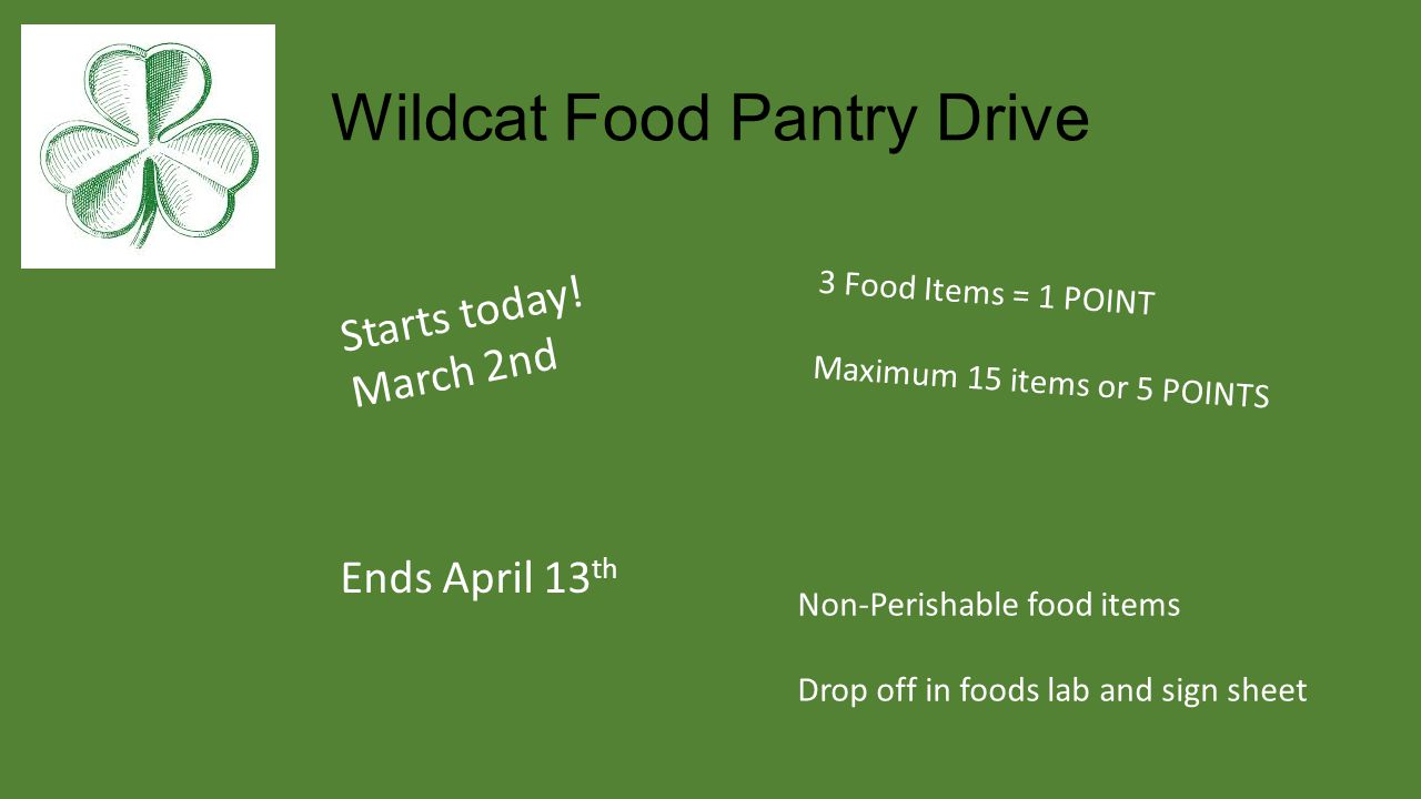 Wildcat Food Pantry Drive Starts today! March 2nd Ends April 13 th 3 Food Items = 1 POINT Maximum 15 items or 5 POINTS Non-Perishable food items Drop