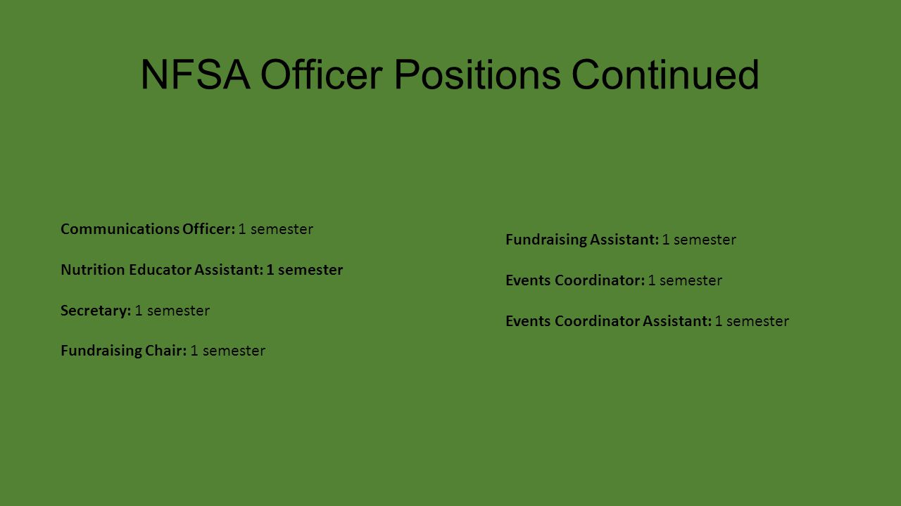 NFSA Officer Positions Continued Communications Officer: 1 semester Nutrition Educator Assistant: 1 semester Secretary: 1 semester Fundraising Chair: