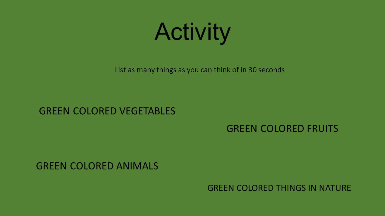 Activity List as many things as you can think of in 30 seconds GREEN COLORED VEGETABLES GREEN COLORED FRUITS GREEN COLORED ANIMALS GREEN COLORED THING