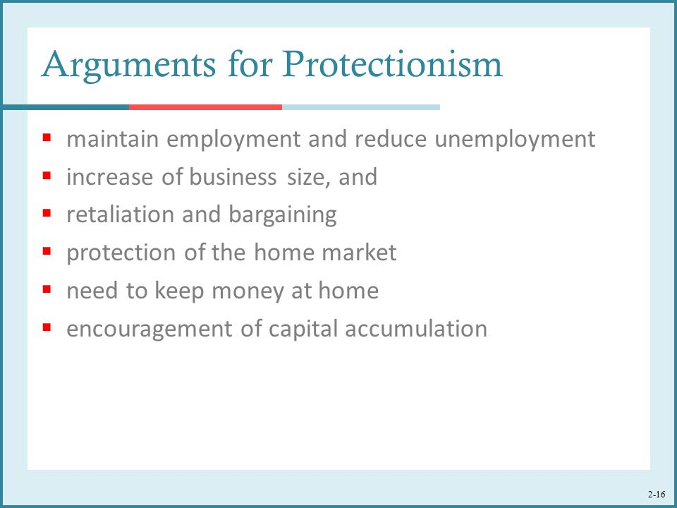 2-16 Arguments for Protectionism  maintain employment and reduce unemployment  increase of business size, and  retaliation and bargaining  protection of the home market  need to keep money at home  encouragement of capital accumulation