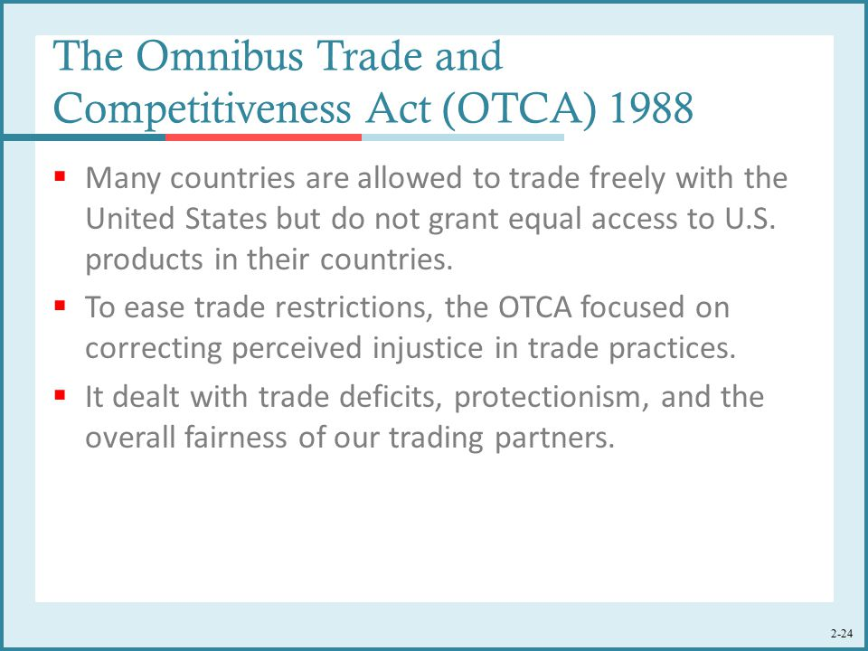 2-24 The Omnibus Trade and Competitiveness Act (OTCA) 1988  Many countries are allowed to trade freely with the United States but do not grant equal access to U.S.