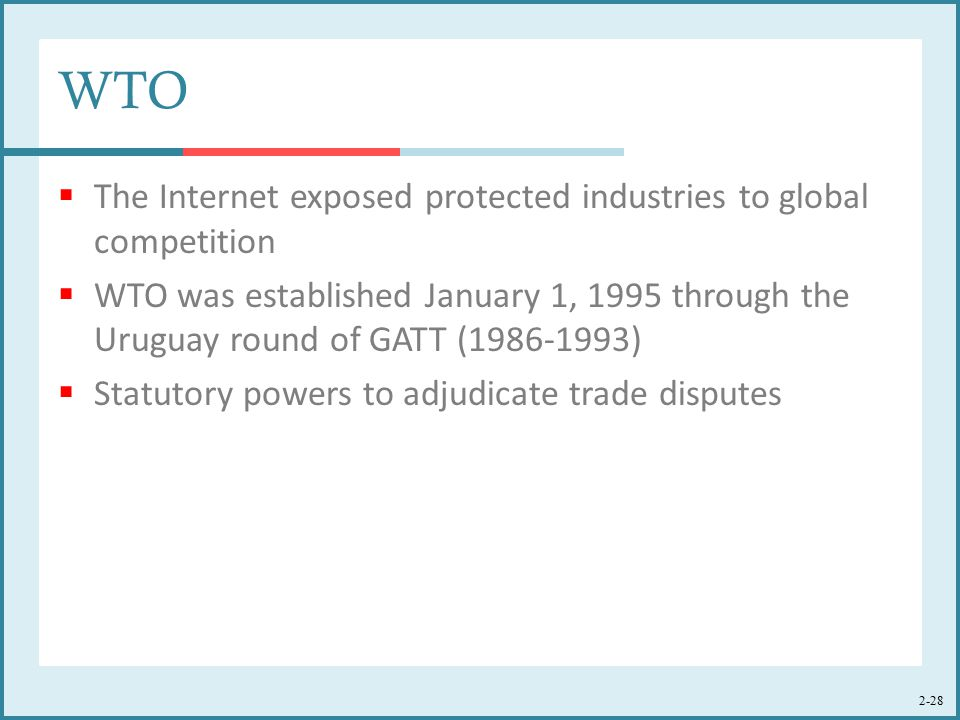 2-28 WTO  The Internet exposed protected industries to global competition  WTO was established January 1, 1995 through the Uruguay round of GATT (1986-1993)  Statutory powers to adjudicate trade disputes