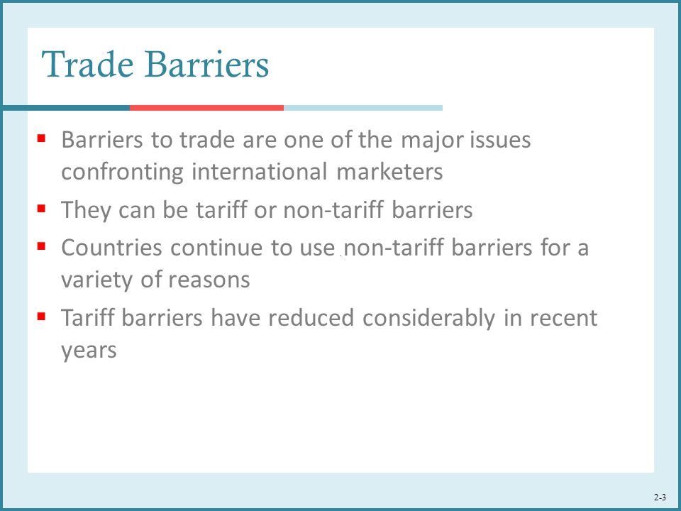 2-3 Trade Barriers  Barriers to trade are one of the major issues confronting international marketers  They can be tariff or non-tariff barriers  Countries continue to use non-tariff barriers for a variety of reasons  Tariff barriers have reduced considerably in recent years