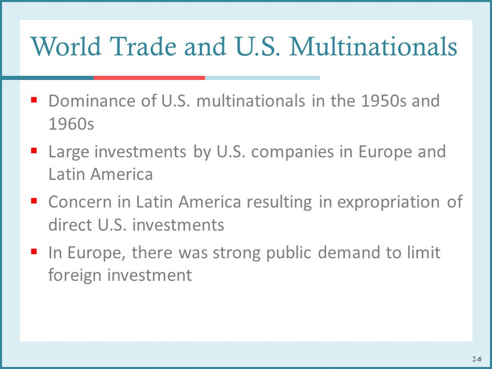 2-6 World Trade and U.S. Multinationals  Dominance of U.S. multinationals in the 1950s and 1960s  Large investments by U.S. companies in Europe and