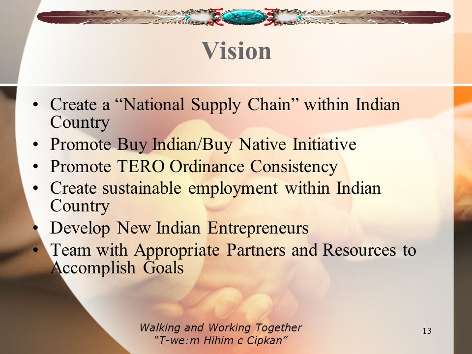 Vision Create a National Supply Chain within Indian Country Promote Buy Indian/Buy Native Initiative Promote TERO Ordinance Consistency Create sustainable employment within Indian Country Develop New Indian Entrepreneurs Team with Appropriate Partners and Resources to Accomplish Goals 13 Walking and Working Together T-we:m Hihim c Cipkan