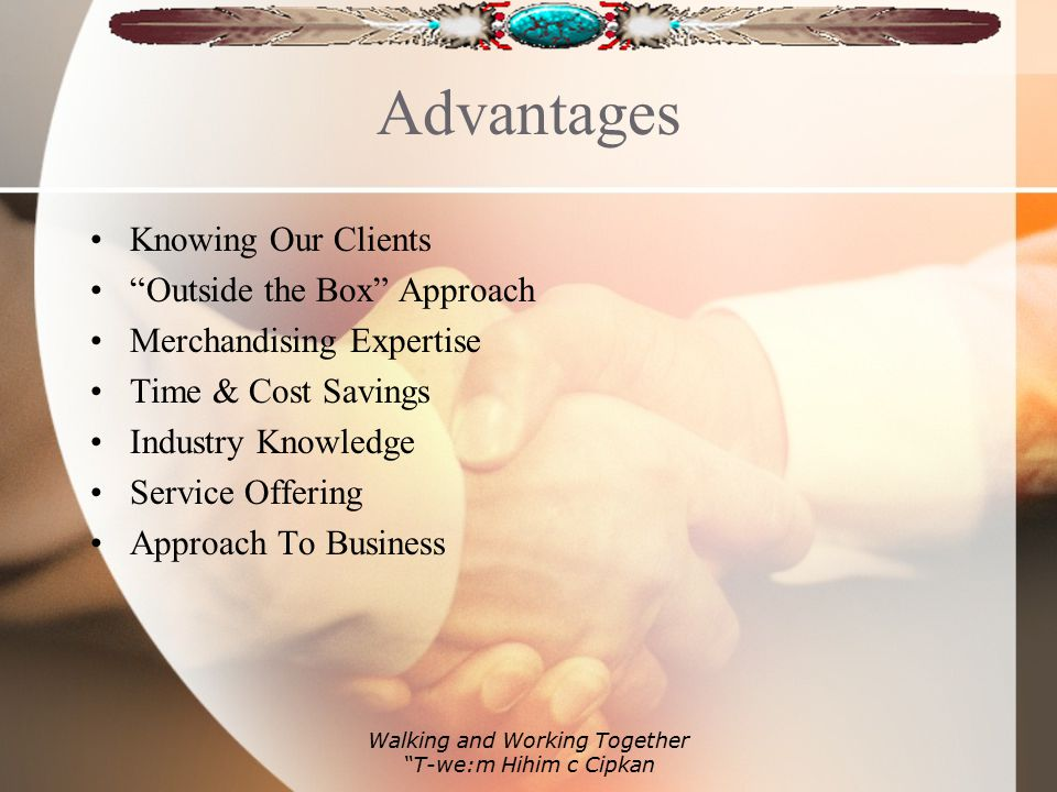 Advantages Knowing Our Clients Outside the Box Approach Merchandising Expertise Time & Cost Savings Industry Knowledge Service Offering Approach To Business Walking and Working Together T-we:m Hihim c Cipkan