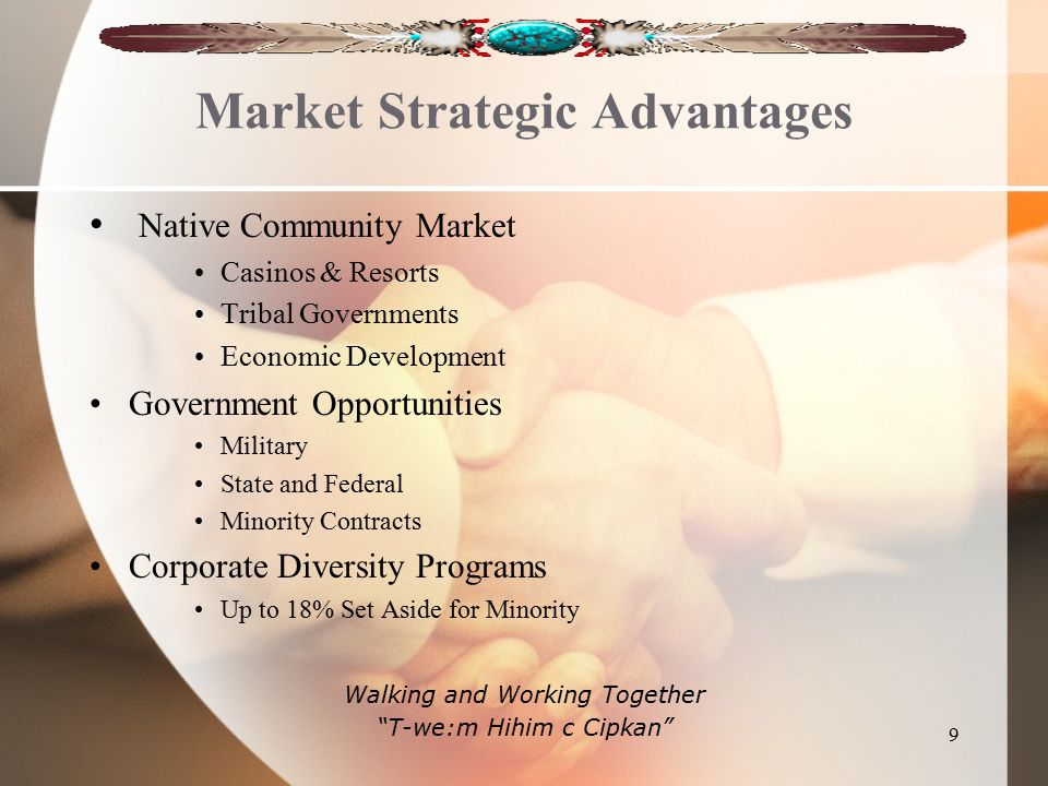 Market Strategic Advantages Native Community Market Casinos & Resorts Tribal Governments Economic Development Government Opportunities Military State and Federal Minority Contracts Corporate Diversity Programs Up to 18% Set Aside for Minority Walking and Working Together T-we:m Hihim c Cipkan 9