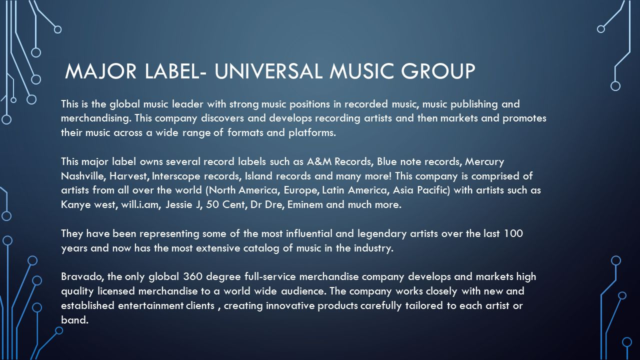 MAJOR LABEL- UNIVERSAL MUSIC GROUP This is the global music leader with strong music positions in recorded music, music publishing and merchandising.