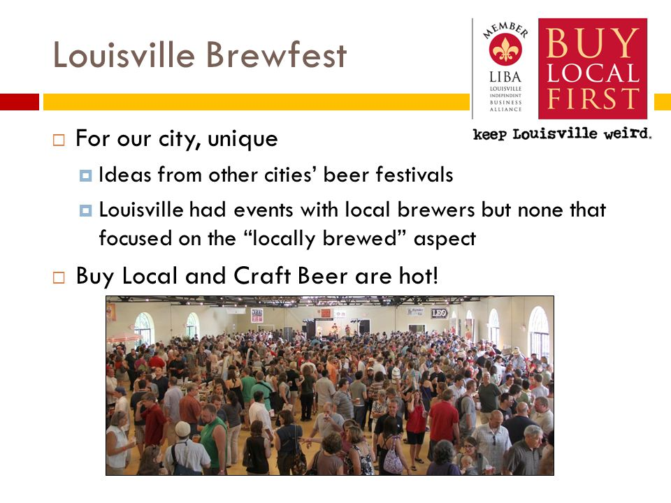 Louisville Brewfest  For our city, unique  Ideas from other cities' beer festivals  Louisville had events with local brewers but none that focused on the locally brewed aspect  Buy Local and Craft Beer are hot!
