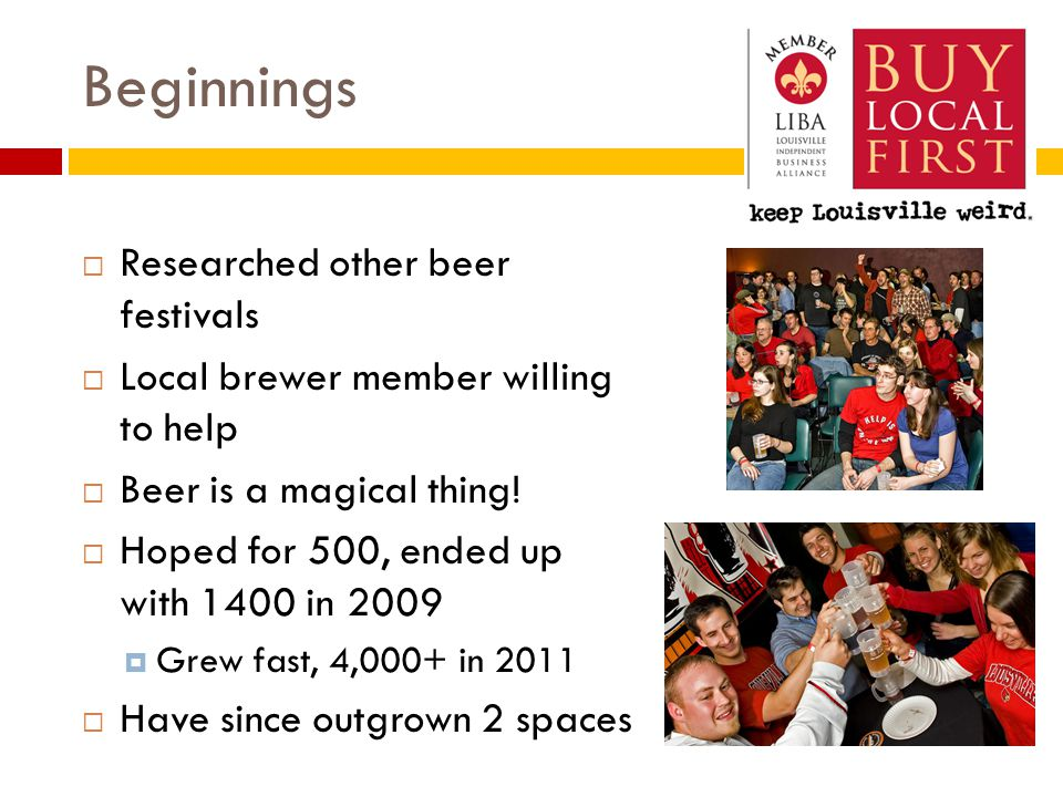 Beginnings  Researched other beer festivals  Local brewer member willing to help  Beer is a magical thing.