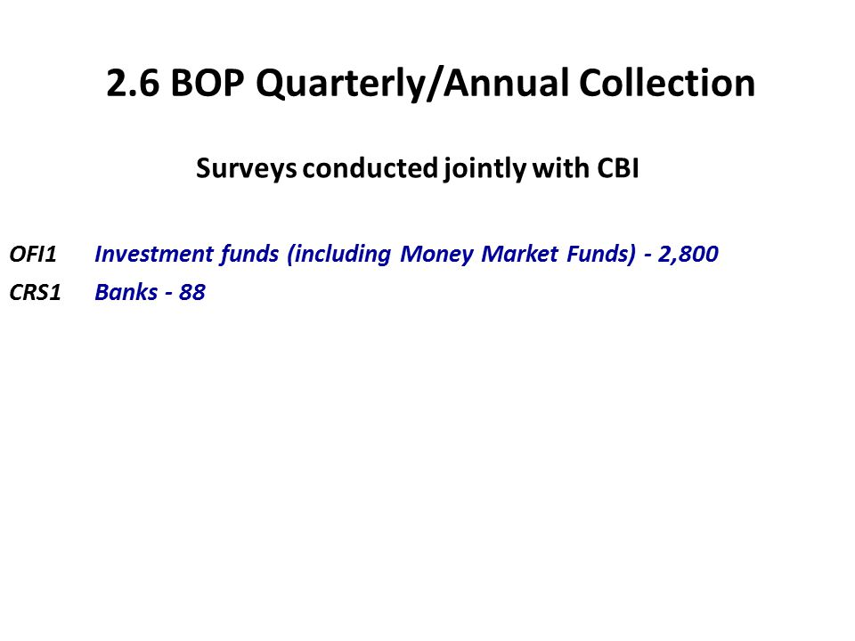 2.6 BOP Quarterly/Annual Collection Surveys conducted jointly with CBI OFI1 Investment funds (including Money Market Funds) - 2,800 CRS1Banks - 88