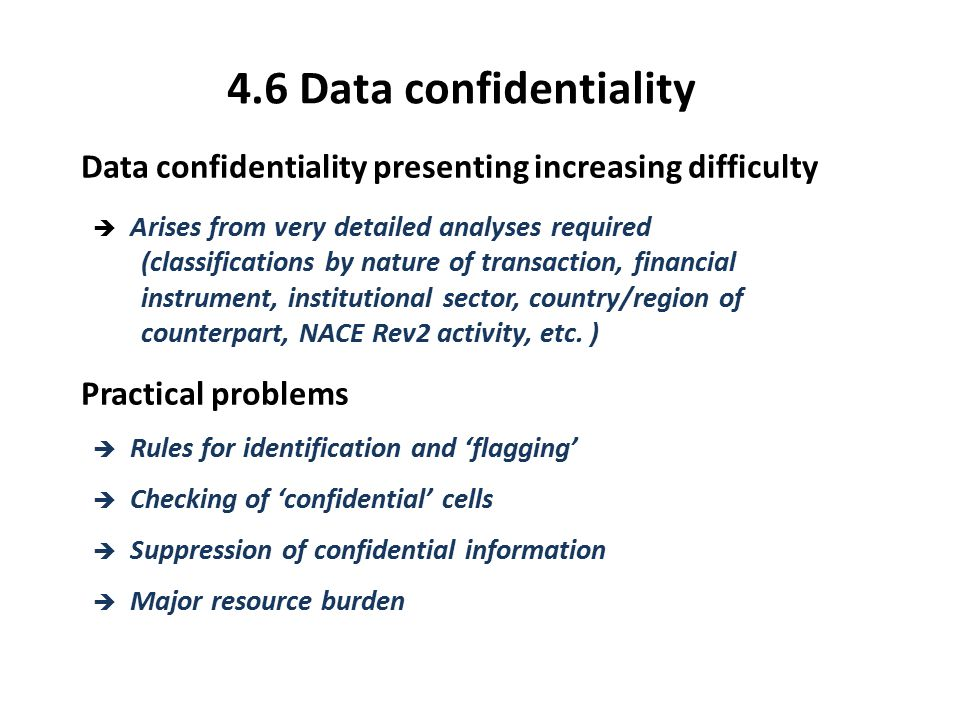 4.6 Data confidentiality Data confidentiality presenting increasing difficulty è Arises from very detailed analyses required (classifications by nature of transaction, financial instrument, institutional sector, country/region of counterpart, NACE Rev2 activity, etc.