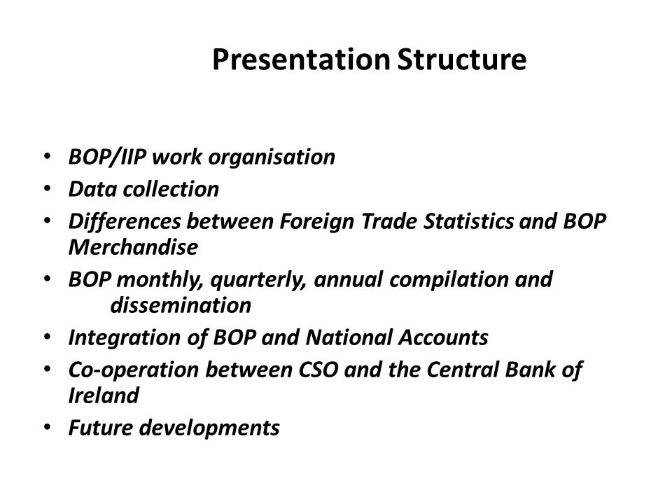 Presentation Structure BOP/IIP work organisation Data collection Differences between Foreign Trade Statistics and BOP Merchandise BOP monthly, quarterly, annual compilation and dissemination Integration of BOP and National Accounts Co-operation between CSO and the Central Bank of Ireland Future developments