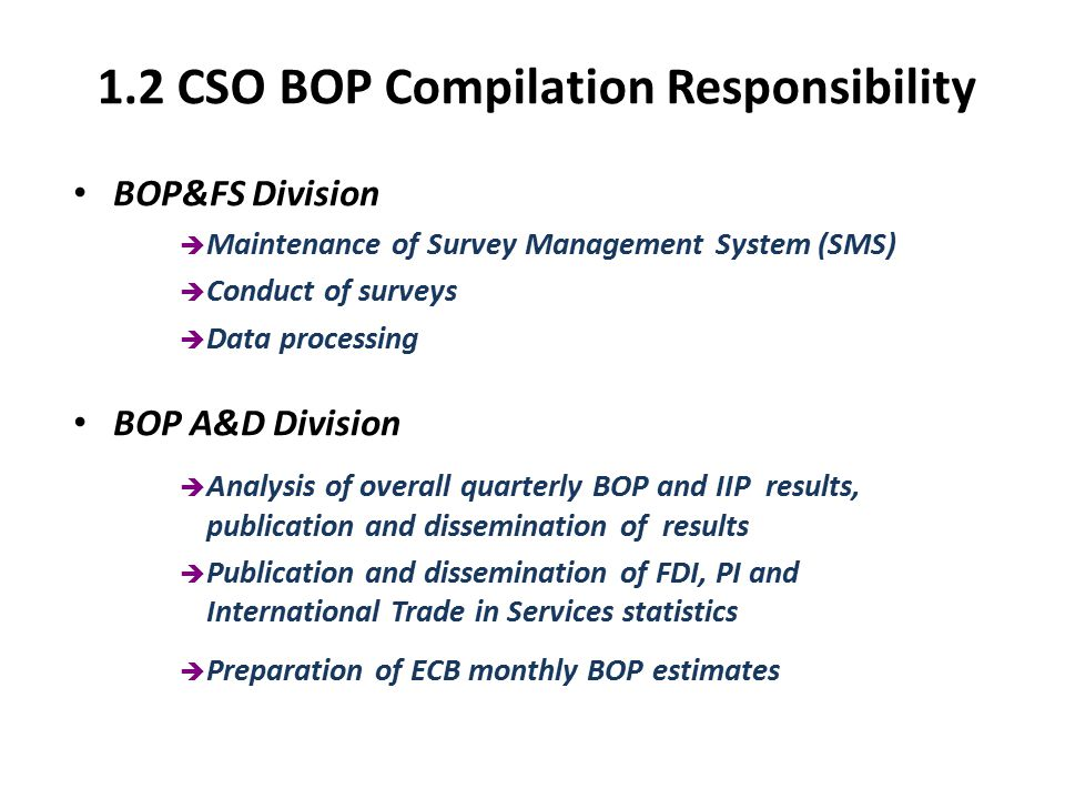 2.1 BOP Quarterly/Annual Collection New statutory collection system (BPM5 methodology) introduced in 1998 Surveys conducted via Ministerial Order under the Statistics Act, 1993 BOP SMS (enterprise register and survey registry systems) maintained by CSO (BOP&FS Division) Quarterly enterprise surveys issued (smaller companies respond annually) Quarterly inquiries issued to Central Bank and NTMA Foreign Trade Statistics used (BOP adjusted to reflect change of ownership) CSO travel data used Other miscellaneous inquiries (e.g.