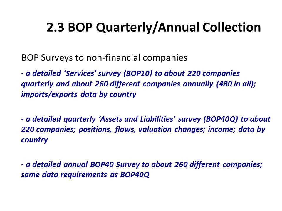 2.4 BOP Quarterly/Annual Collection BOP Surveys to financial companies - detailed quarterly survey forms sent to IFSC and non-IFSC enterprises; data by country - services, income,transfers data (for non-life insurance enterprises); assets and liabilities data (positions, flows and valuation changes) - surveys are essentially to end investors but institutional investors included where appropriate - smaller companies report same data annually - target enterprise/activity coverage: 100% (full year)