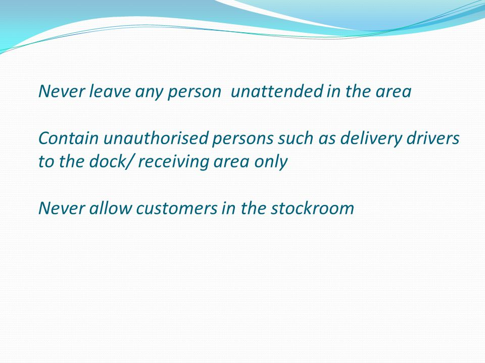 Never leave any person unattended in the area Contain unauthorised persons such as delivery drivers to the dock/ receiving area only Never allow customers in the stockroom